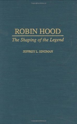 Robin Hood: The Shaping of the Legend  by  Jeffrey L. Singman