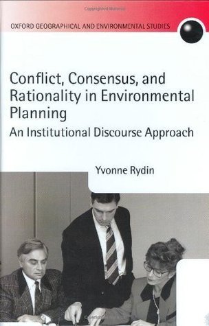Conflict, Consensus, and Rationality in Environmental Planning: An Institutional Discourse Approach (Oxford Geographical and Environmental Studies Series) Yvonne Rydin