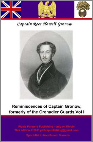 Reminiscences of Captain Gronow, formerly of the Grenadier Guards, and M.P. for Stafford: being Anecdotes of the Camp, the Court and the Clubs at the close ... France (The Reminiscences of Captain Gronow)  by  Rees Howell Gronow