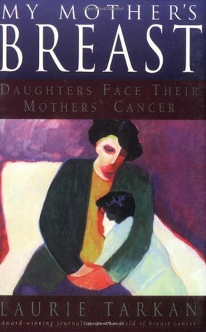 My Mothers Breast: Daughters Face Their Mothers Cancer Laurie Tarkan