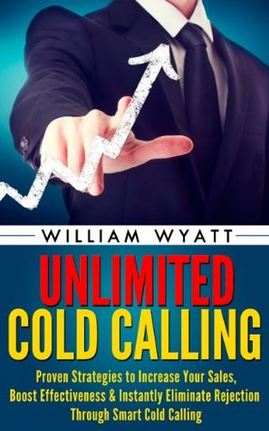 Cold Calling: Unlimited! Proven Strategies to Increase Your Sales, Boost Effectiveness & Instantly Eliminate Rejection Through Smart Cold Calling William Wyatt