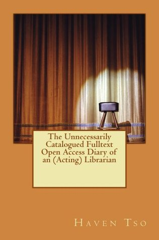 The Unnecessarily Catalogued Fulltext Open Access Diary of an (Acting) Librarian  by  Haven Tso