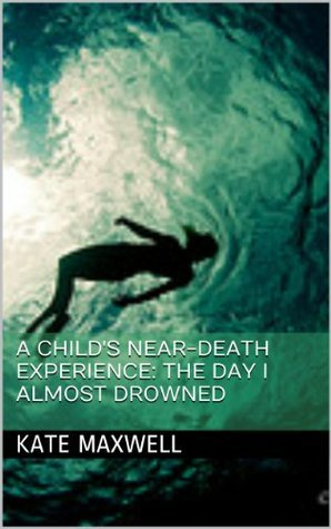 A Childs Near-Death Experience:  The Day I Almost Drowned  by  Kate Maxwell