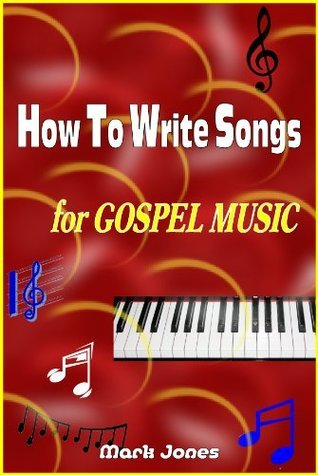 How To Write Songs for Gospel Music  by  Mark Jones