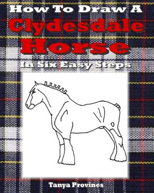 How To Draw A Clydesdale Horse In Six Easy Steps  by  Tanya L. Provines