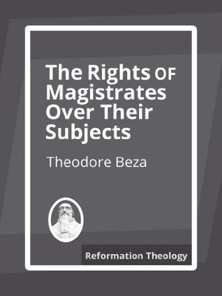 The Rights of Magistrates Over Their Subjects  by  Theodore Beza