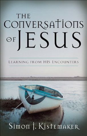 Conversations of Jesus, The: Learning from His Encounters Simon J. Kistemaker