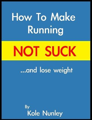 How to Make Running Not Suck...and lose weight  by  Kole Nunley