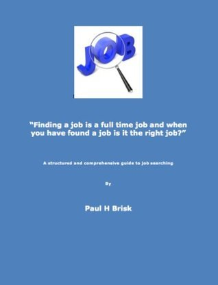 Finding a job is a full time job and when you have found a job is it the right job?  by  Paul Brisk