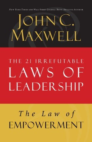 The Law of Empowerment: Lesson 12 from The 21 Irrefutable Laws of Leadership  by  John C. Maxwell