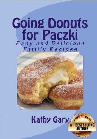 Going Donuts For Paczki: Easy and Delicious Family Recipes  by  Kathy E. Gary