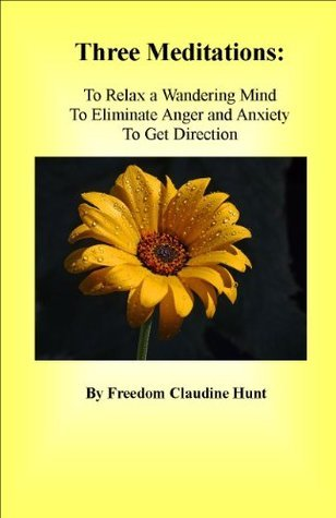 Three Meditations: To Relax a Wandering Mind, To Eliminate Anger and Anxiety, To Get Direction  by  Freedom Claudine Hunt