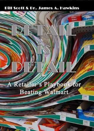 Retail is Detail - The Retailers Playbook for Beating Walmart  by  James A. Hawkins