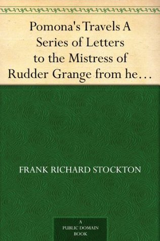 Pomonas Travels A Series of Letters to the Mistress of Rudder Grange from her Former Handmaiden Frank R. Stockton