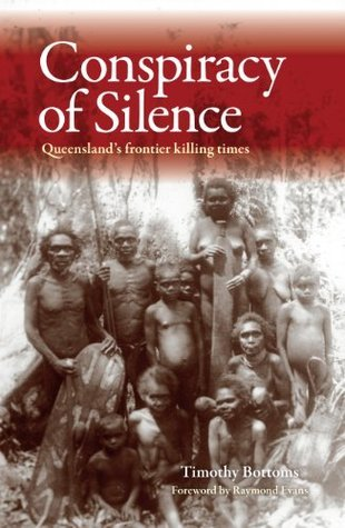 The Conspiracy of Silence: Queenslands frontier killing times Timothy Bottoms