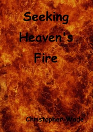Seeking Heavens Fire  by  Christopher Wade