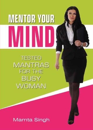 Mentor Your Mind : Tested Mantras For The Busy Woman Mamta Singh