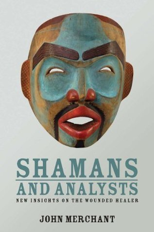 Shamans and Analysts: New Insights on the Wounded Healer John Merchant
