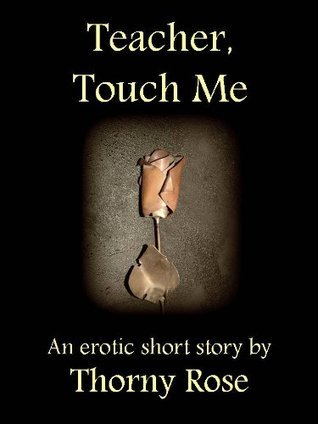 Teacher, Touch Me (Erotic, Erotica, Sexy, Romance)  by  Thorny Rose