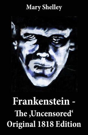Frankenstein - The Uncensored Original 1818 Edition Mary Shelley