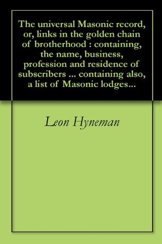 The universal Masonic record, or, links in the golden chain of brotherhood : containing, the name, business, profession and residence of subscribers ... containing also, a list of Masonic lodges... Leon Hyneman