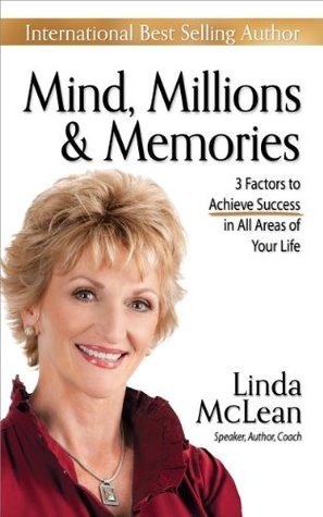 Mind, Millions & Memories: 3 Factors to Achieve Success in All Areas of Your Life Linda McLean