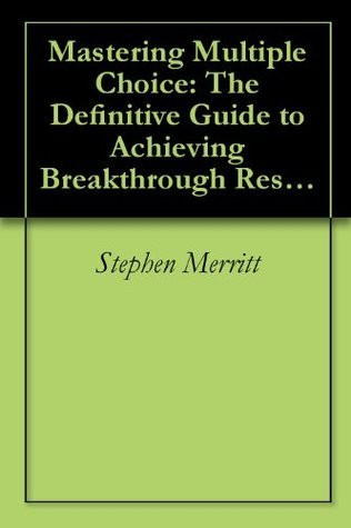 Mastering Multiple Choice: The Definitive Guide to Achieving Breakthrough Results on Multiple Choice Exams  by  Stephen Merritt