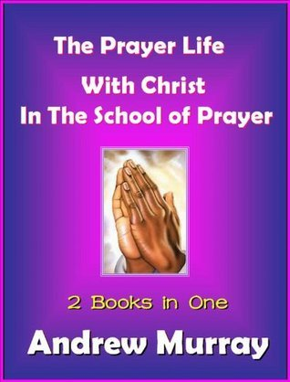 The Prayer Life / With Christ in the School of Prayer Andrew Murray
