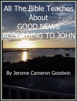 JOHN, GOOD NEWS ACCORDING TO - All The Bible Teaches About  by  Jerome Goodwin