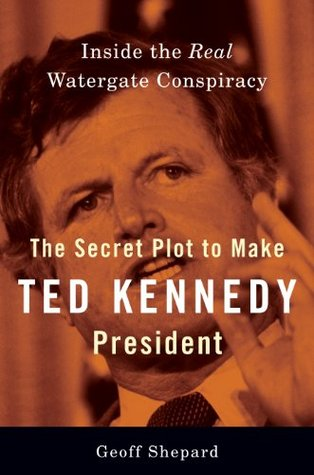 The Secret Plot to Make Ted Kennedy President: Inside the Real Watergate Conspiracy  by  Geoff Shepard