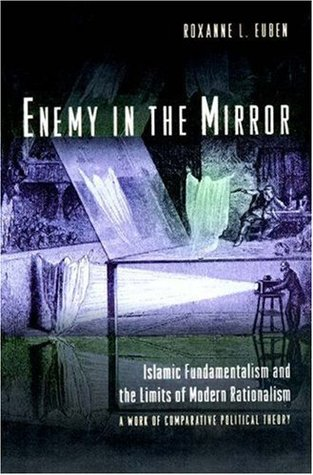 Enemy in the Mirror: Islamic Fundamentalism and the Limits of Modern Rationalism: A Work of Comparative Political Theory: Islamic Fundamentalism and the ... - A Work of Comparative Political Theory  by  Roxanne L. Euben