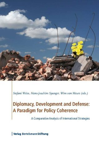 Diplomacy, Development and Defense: A Paradigm for Policy Coherence: A Comparative Analysis of International Strategies Stefani Weiss