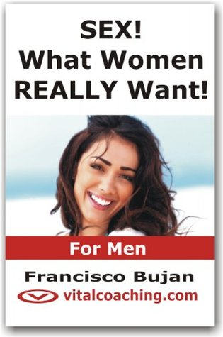 SEX! What Women REALLY Want! - For Men  by  Francisco Bujan