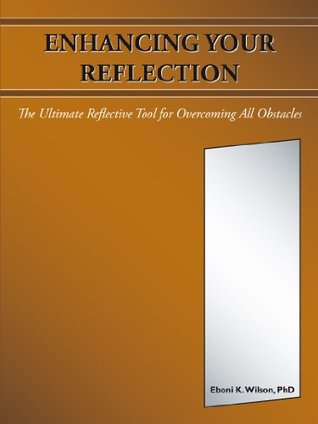 Enhancing Your Reflection: The Ultimate Reflective Tool for Overcoming All Obstacles  by  Eboni K. Wilson