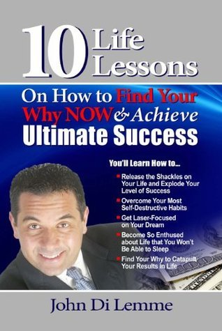 10 Life Lessons on How to Find Your Why NOW and Achieve Ultimate Success  by  John Di Lemme