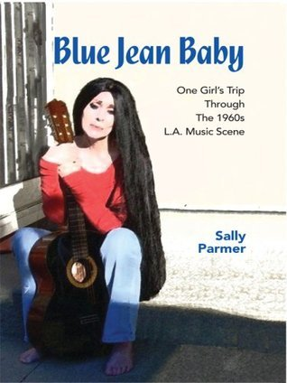 Blue Jean Baby: One Girls Trip Through the 1960s L.A. Music Scene  by  Sally Parmer