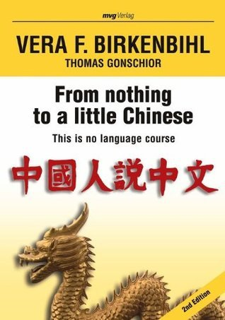 From nothing to a little Chinese: Dies ist kein Sprachkurs  by  Vera F. Birkenbihl