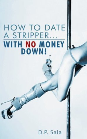 How to Date a Stripper...with NO Money Down! D.P. Sala