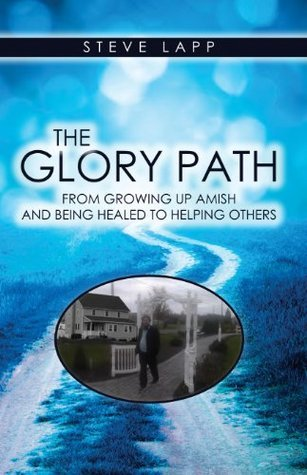 The Glory Path: Growing Up Amish and Being Healed, to Helping Others. Steve Lapp