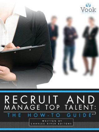 Recruit and Manage Top Talent: The How-To Guide Charles River Editors