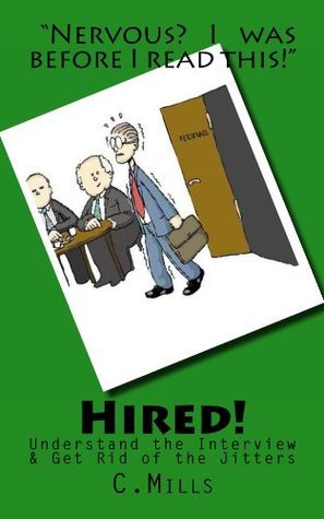 Hired! Eliminate Jitters  by  Understanding the Interview by C. Mills