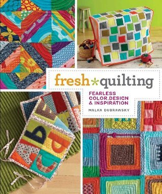 Fresh Quilting: Fearless Color, Design, and Inspiration  by  Malka Dubrawsky