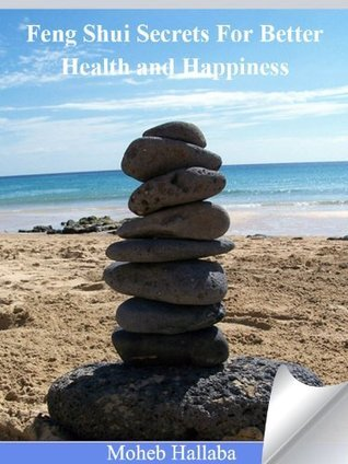 Feng Shui Secrets For Better Health and Happiness!  by  Moheb Hallaba