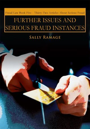 FURTHER ISSUES AND SERIOUS FRAUD INSTANCES : Fraud Law Book Five : Thirty-Two Articles About Serious Fraud  by  Sally Ramage