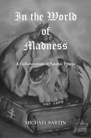In the World of Madness: A Collaboration of Satanic Essays  by  Michael Royce Sartin