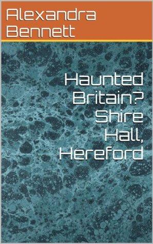 Haunted Britain? Shire Hall, Hereford Alexandra Bennett