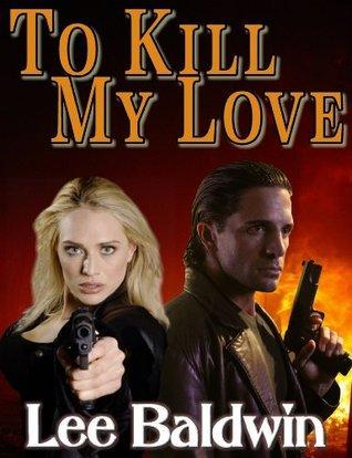 To Kill My Love  by  Lee Baldwin