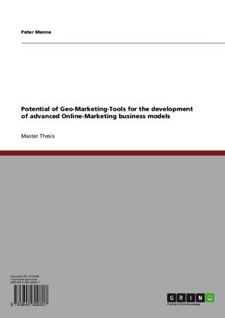 Potential of Geo-Marketing-Tools for the development of advanced Online-Marketing business models Peter Menne