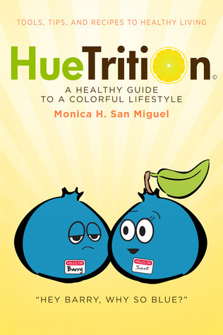 HueTrition: A Healthy Guide to a Colorful Lifestyle: Tools, Tips, and Recipes to Healthy Living Monica H. San Miguel