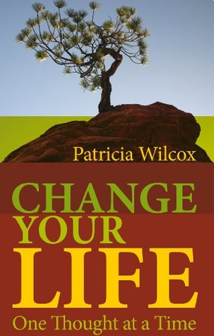 Change Your Life - One Thought at a Time  by  Patricia Wilcox